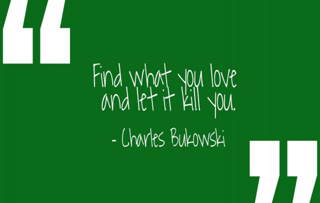 """Find what you love and let it kill you.""  -Charles Bukowski"